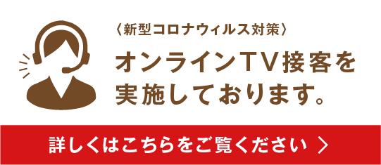 新型コロナウィルス対策 オンラインTV接客を実施しております。